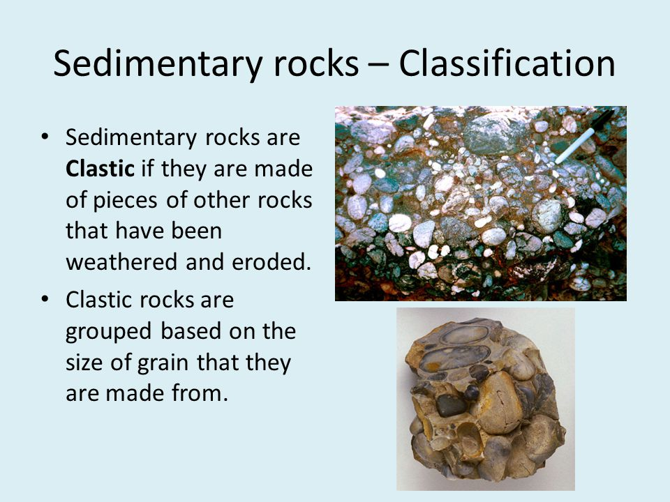 Sedimentary rocks – Classification Sedimentary rocks are Clastic if they are made of pieces of other rocks that have been weathered and eroded. Clasti