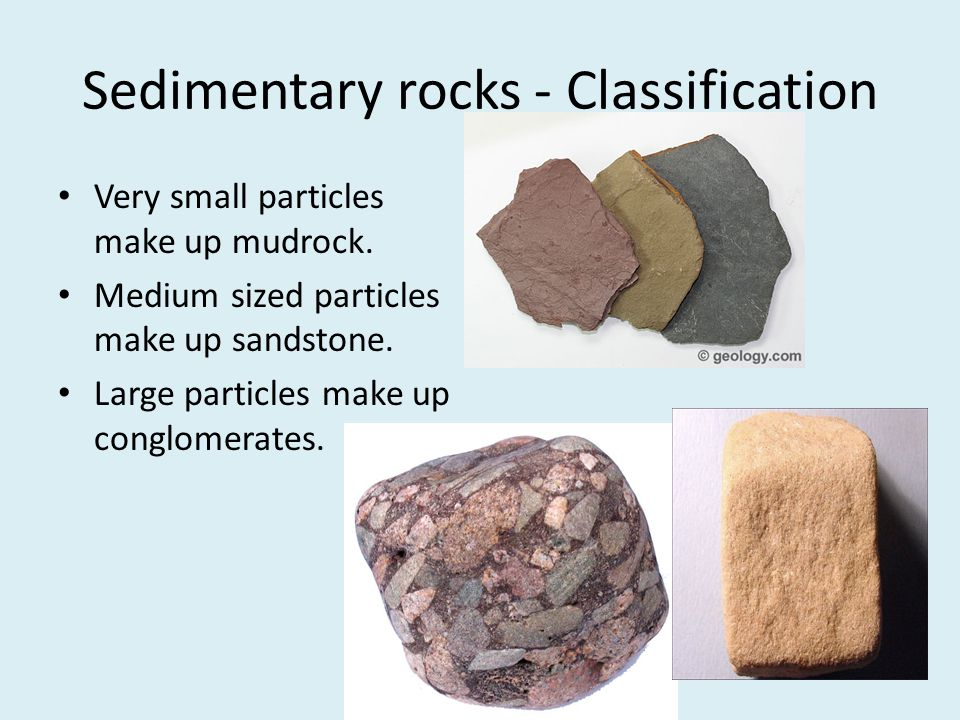 Sedimentary rocks - Classification Very small particles make up mudrock. Medium sized particles make up sandstone. Large particles make up conglomerat