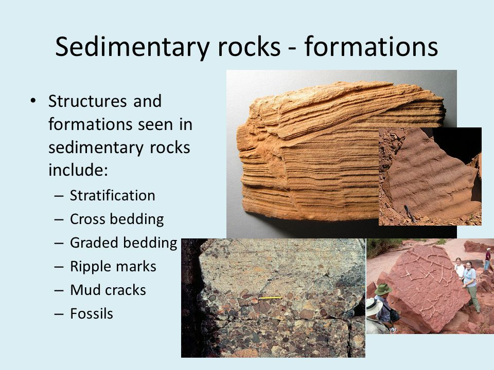 Sedimentary rocks - formations Structures and formations seen in sedimentary rocks include: – Stratification – Cross bedding – Graded bedding – Ripple