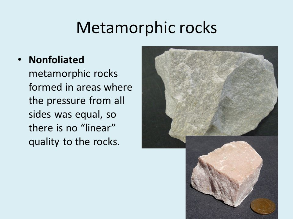 """Metamorphic rocks Nonfoliated metamorphic rocks formed in areas where the pressure from all sides was equal, so there is no """"linear"""" quality to the ro"""