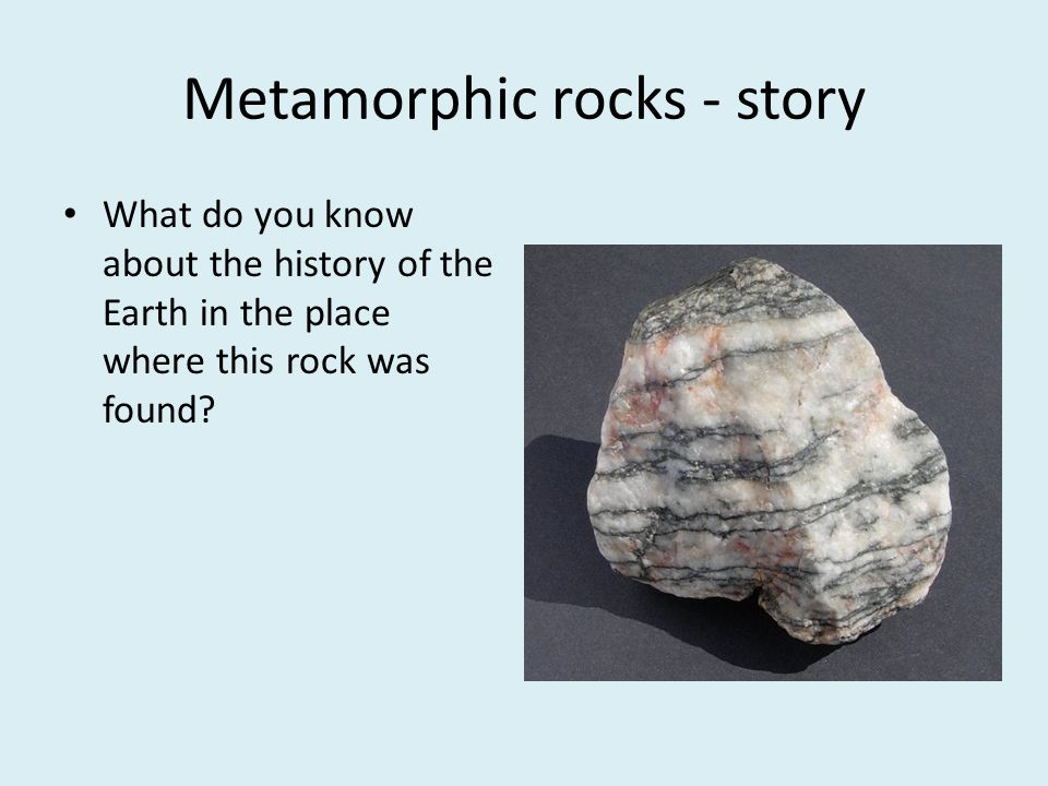 Metamorphic rocks - story What do you know about the history of the Earth in the place where this rock was found?