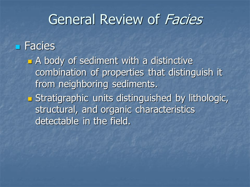 3 Methods of Describing Facies Lithofacies Lithofacies Describes physical characteristics of the deposit Describes physical characteristics of the deposit Silt laminae Silt laminae Cross-bedded sand Cross-bedded sand Genetic facies Genetic facies State or imply a specific mode of formation State or imply a specific mode of formation Fluvial or eolian dune-bedded sands Fluvial or eolian dune-bedded sands Biofacies Biofacies Defined by the presence / lack of some kind of biological material Defined by the presence / lack of some kind of biological material