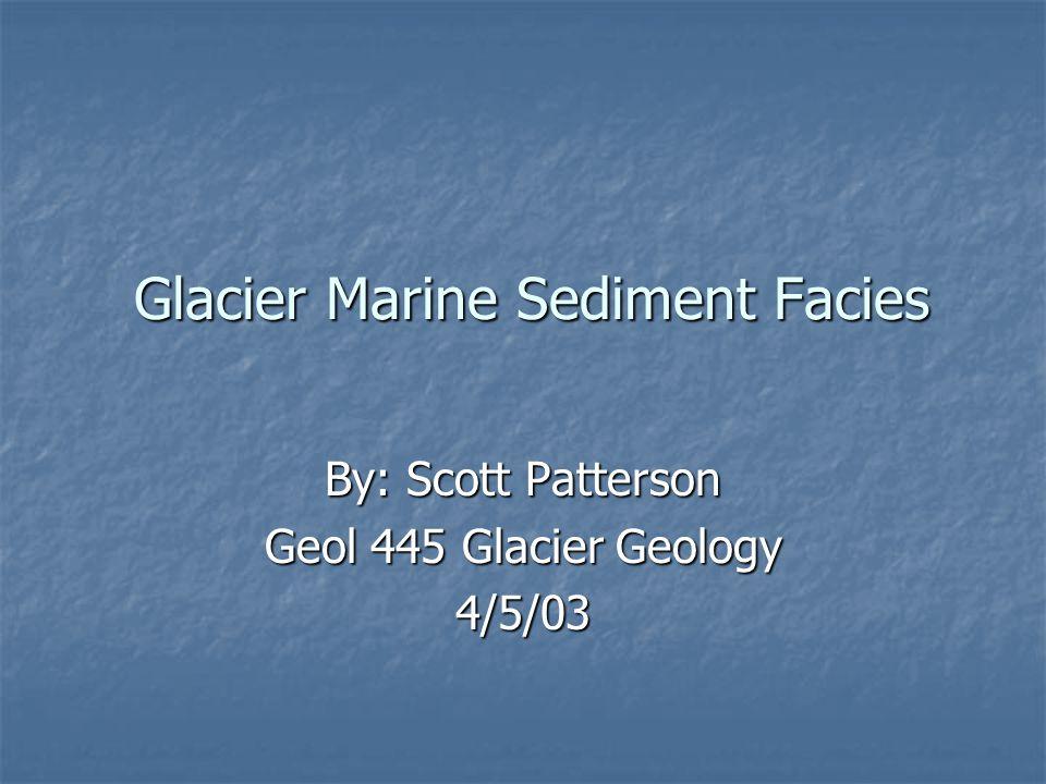 Glacier Marine Sediment Facies Glacier Marine Sediment Facies By: Scott Patterson Geol 445 Glacier Geology 4/5/03