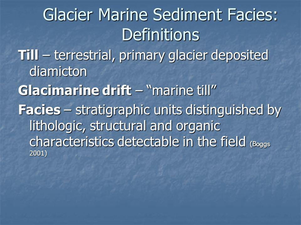 "Glacier Marine Sediment Facies: Definitions Till – terrestrial, primary glacier deposited diamicton Glacimarine drift – ""marine till"" Facies – stratig"