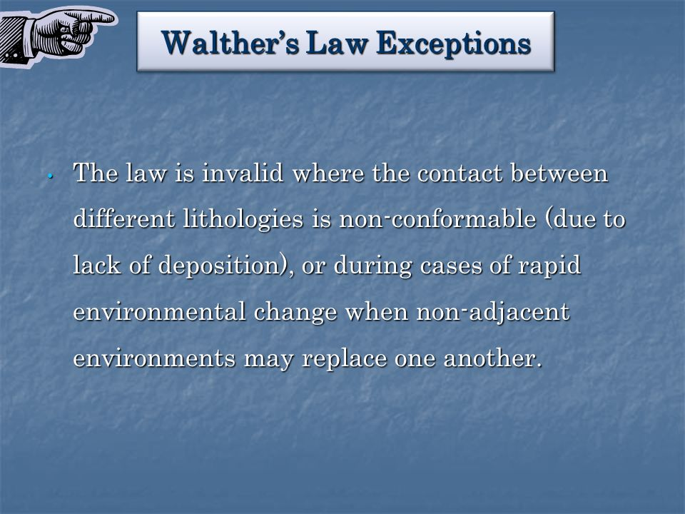 Walther's Law Exceptions The law is invalid where the contact between different lithologies is non-conformable (due to lack of deposition), or during