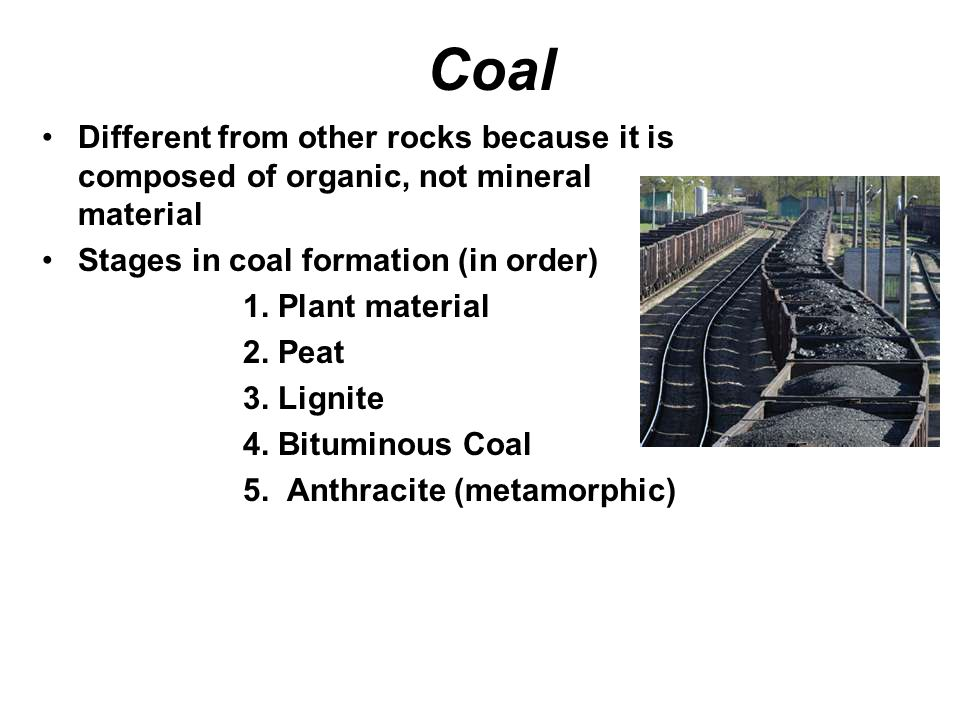 Coal Different from other rocks because it is composed of organic, not mineral material Stages in coal formation (in order) 1.