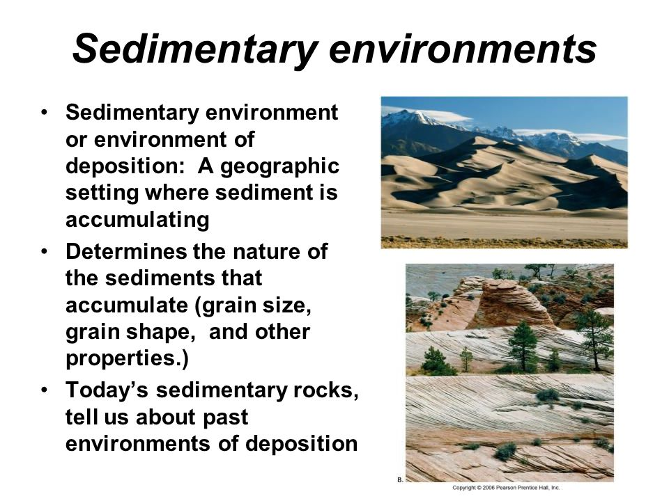 Sedimentary environments Sedimentary environment or environment of deposition: A geographic setting where sediment is accumulating Determines the nature of the sediments that accumulate (grain size, grain shape, and other properties.) Today's sedimentary rocks, tell us about past environments of deposition