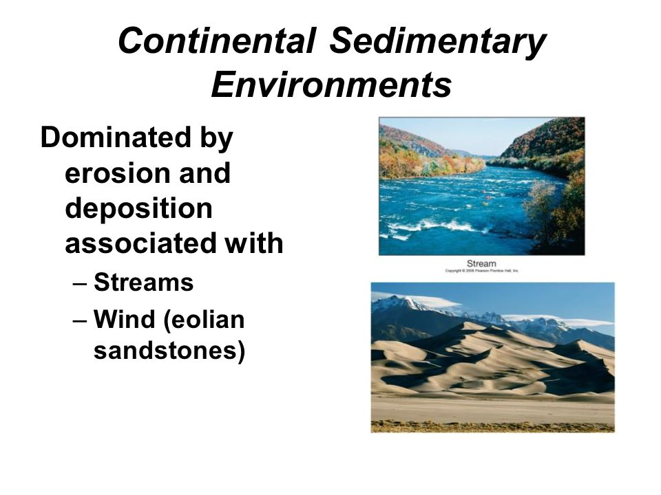Continental Sedimentary Environments Dominated by erosion and deposition associated with –Streams –Wind (eolian sandstones)