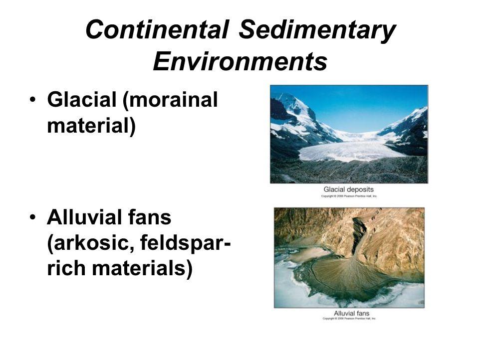 Continental Sedimentary Environments Glacial (morainal material) Alluvial fans (arkosic, feldspar- rich materials)