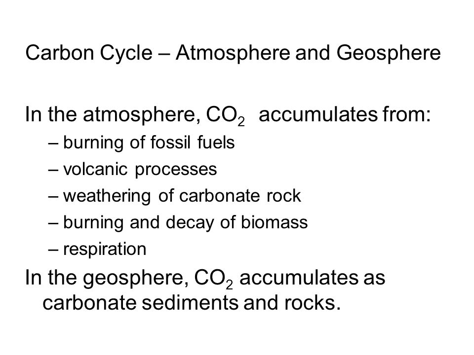 Carbon Cycle – Atmosphere and Geosphere In the atmosphere, CO 2 accumulates from: –burning of fossil fuels –volcanic processes –weathering of carbonate rock –burning and decay of biomass –respiration In the geosphere, CO 2 accumulates as carbonate sediments and rocks.
