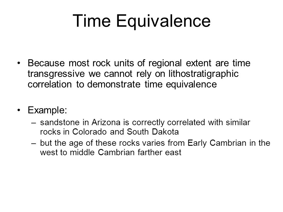 Because most rock units of regional extent are time transgressive we cannot rely on lithostratigraphic correlation to demonstrate time equivalence Exa