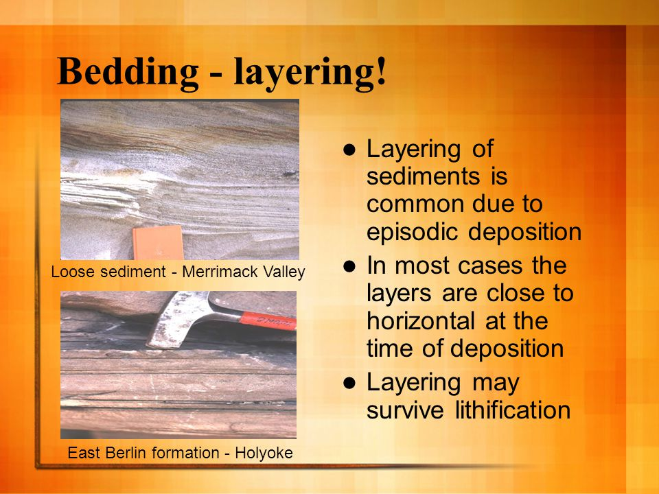 Bedding - layering! Layering of sediments is common due to episodic deposition In most cases the layers are close to horizontal at the time of deposit