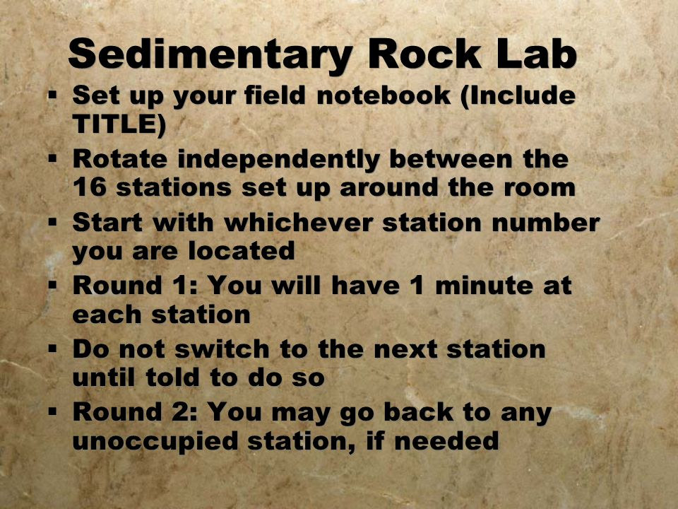Sedimentary Rock Lab  Set up your field notebook (Include TITLE)  Rotate independently between the 16 stations set up around the room  Start with whichever station number you are located  Round 1: You will have 1 minute at each station  Do not switch to the next station until told to do so  Round 2: You may go back to any unoccupied station, if needed  Set up your field notebook (Include TITLE)  Rotate independently between the 16 stations set up around the room  Start with whichever station number you are located  Round 1: You will have 1 minute at each station  Do not switch to the next station until told to do so  Round 2: You may go back to any unoccupied station, if needed