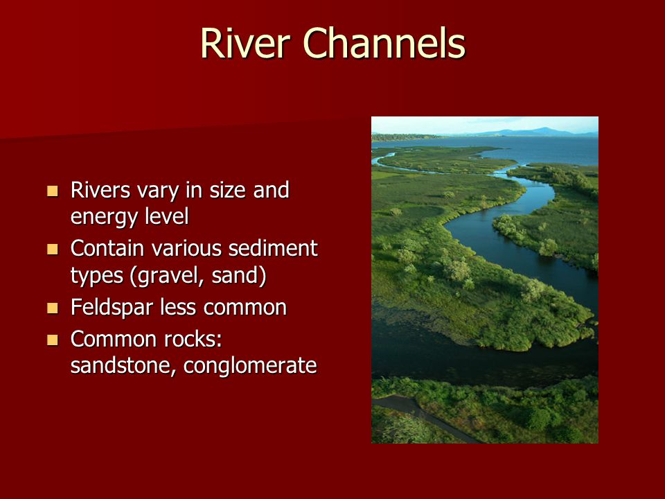 River Channels Rivers vary in size and energy level Rivers vary in size and energy level Contain various sediment types (gravel, sand) Contain various