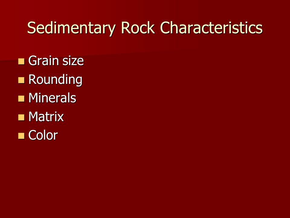 Sedimentary Rock Characteristics Grain size Grain size Rounding Rounding Minerals Minerals Matrix Matrix Color Color