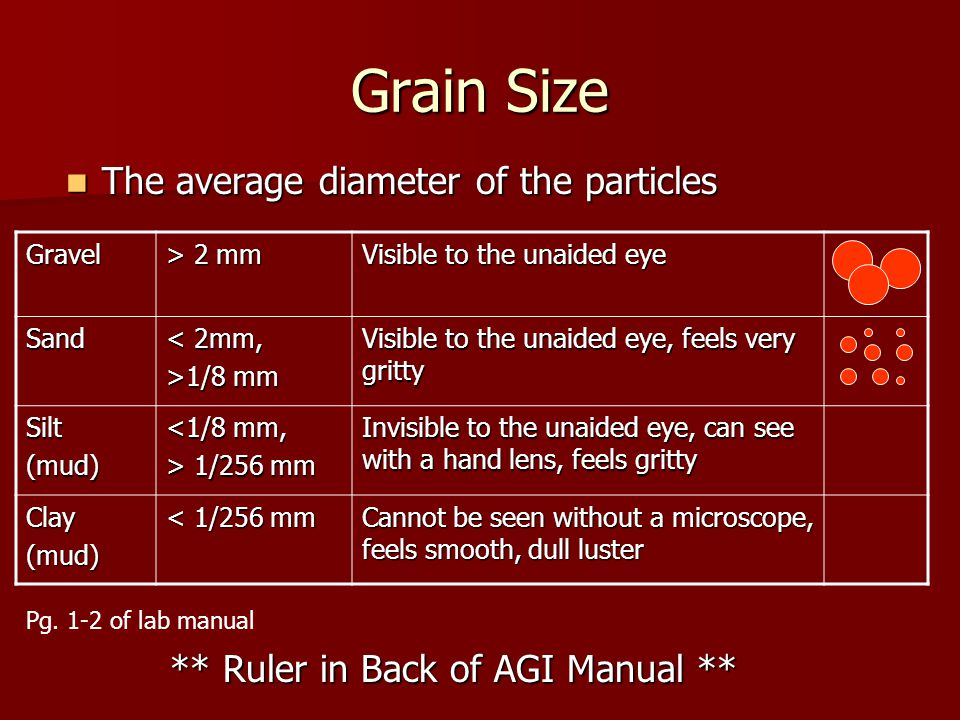 Grain Size The average diameter of the particles The average diameter of the particles Gravel > 2 mm Visible to the unaided eye Sand < 2mm, >1/8 mm Vi