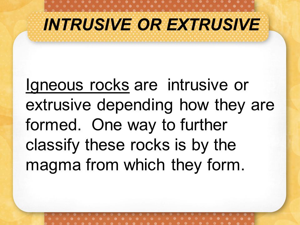 INTRUSIVE OR EXTRUSIVE Igneous rocks are intrusive or extrusive depending how they are formed. One way to further classify these rocks is by the magma