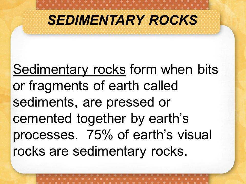 SEDIMENTARY ROCKS Sedimentary rocks form when bits or fragments of earth called sediments, are pressed or cemented together by earth's processes. 75%