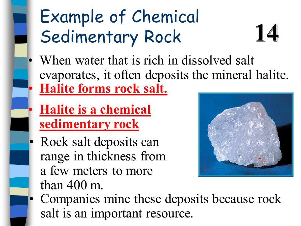 Example of Chemical Sedimentary Rock When water that is rich in dissolved salt evaporates, it often deposits the mineral halite.