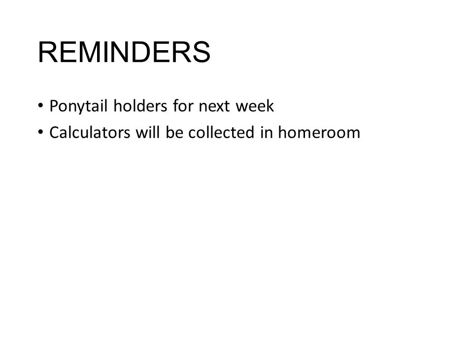 REMINDERS Ponytail holders for next week Calculators will be collected in homeroom