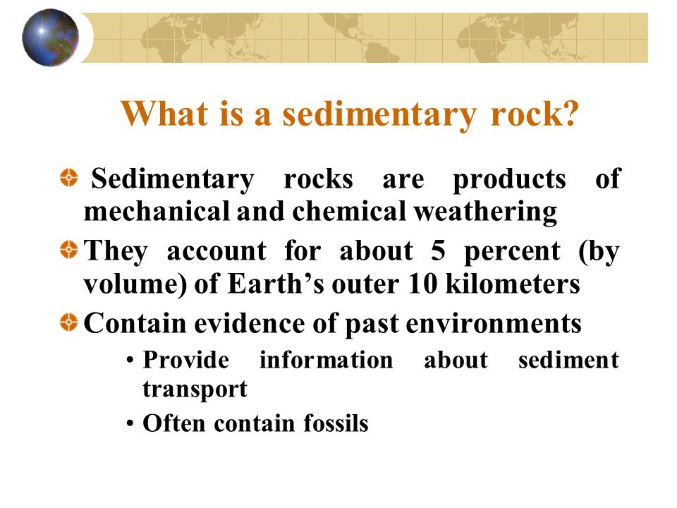 What is a sedimentary rock? Sedimentary rocks are products of mechanical and chemical weathering They account for about 5 percent (by volume) of Earth