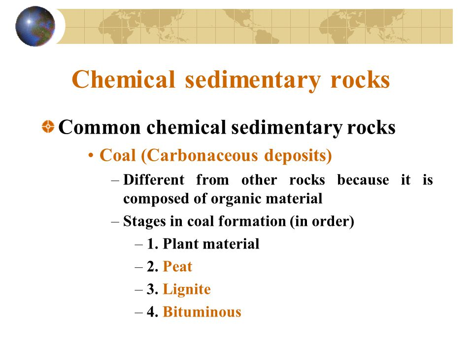 Chemical sedimentary rocks Common chemical sedimentary rocks Coal (Carbonaceous deposits) –Different from other rocks because it is composed of organic material –Stages in coal formation (in order) –1.