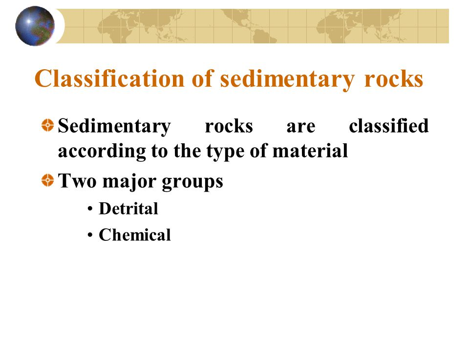 Classification of sedimentary rocks Sedimentary rocks are classified according to the type of material Two major groups Detrital Chemical