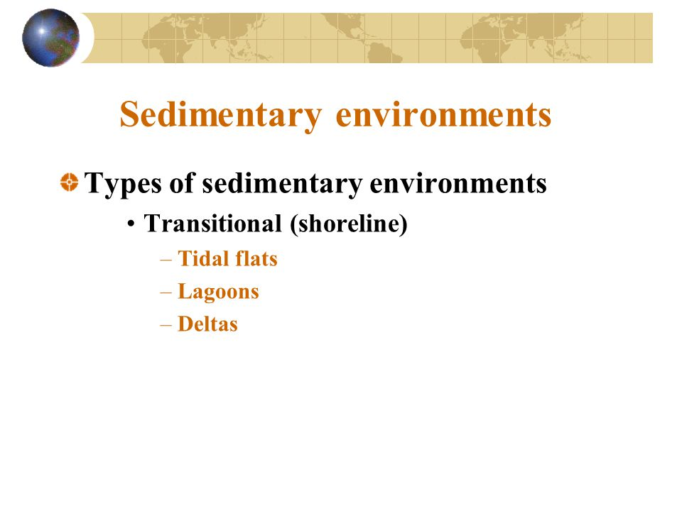 Sedimentary environments Types of sedimentary environments Transitional (shoreline) –Tidal flats –Lagoons –Deltas
