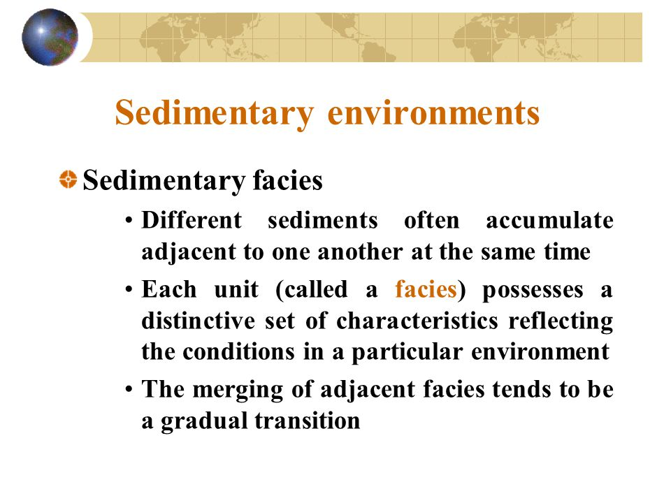 Sedimentary environments Sedimentary facies Different sediments often accumulate adjacent to one another at the same time Each unit (called a facies) possesses a distinctive set of characteristics reflecting the conditions in a particular environment The merging of adjacent facies tends to be a gradual transition