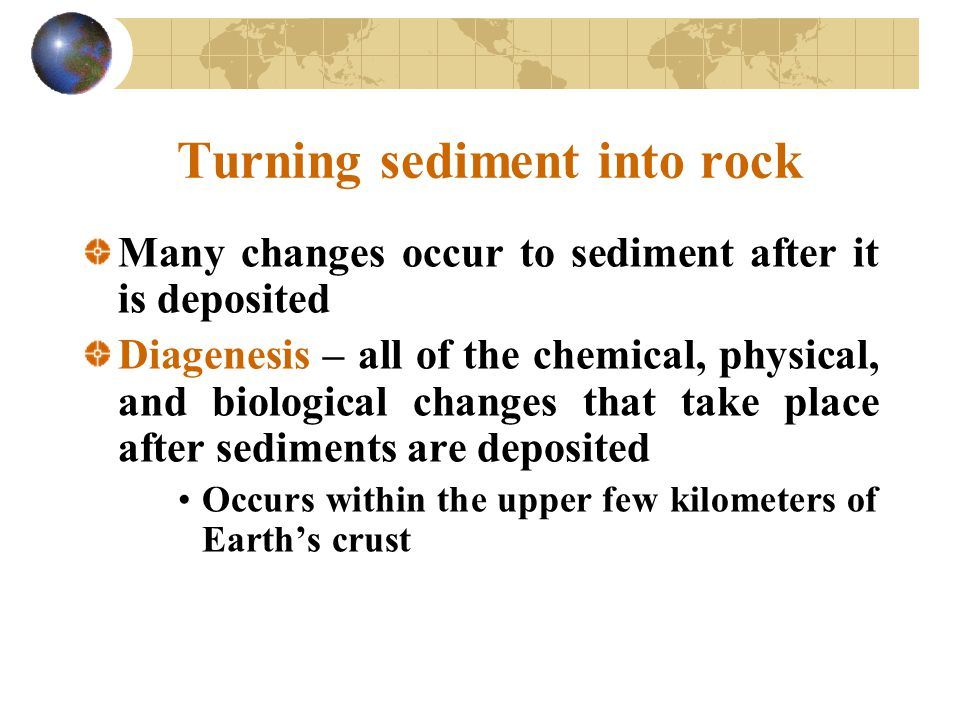 Turning sediment into rock Many changes occur to sediment after it is deposited Diagenesis – all of the chemical, physical, and biological changes that take place after sediments are deposited Occurs within the upper few kilometers of Earth's crust