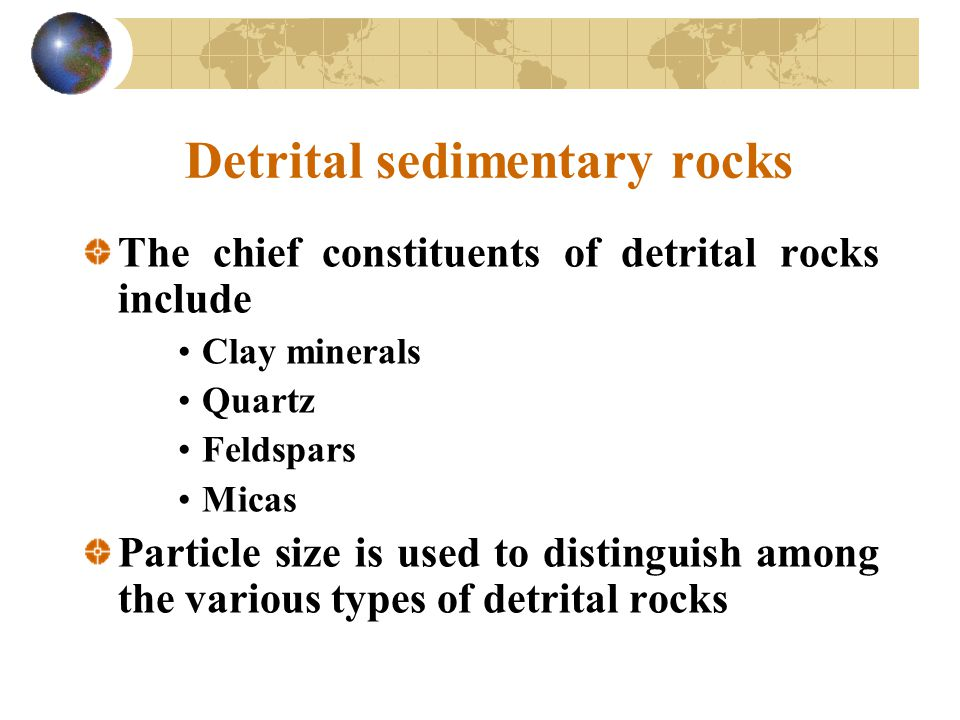 Detrital sedimentary rocks The chief constituents of detrital rocks include Clay minerals Quartz Feldspars Micas Particle size is used to distinguish