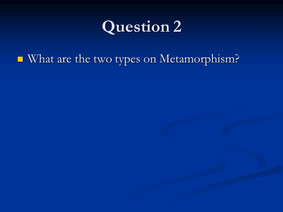 Question 2 What are the two types on Metamorphism? What are the two types on Metamorphism?