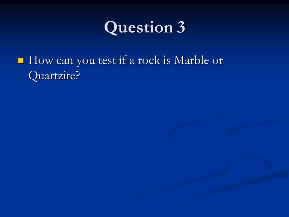 Question 3 How can you test if a rock is Marble or Quartzite.