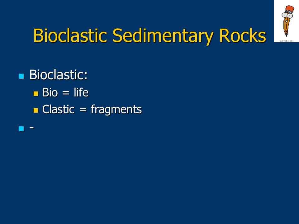 Bioclastic Sedimentary Rocks Bioclastic: Bioclastic: Bio = life Bio = life Clastic = fragments Clastic = fragments -