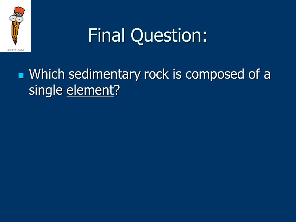Final Question: Which sedimentary rock is composed of a single element.