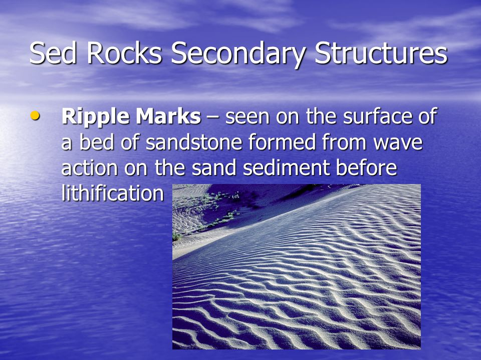 Sed Rocks Secondary Structures Ripple Marks – seen on the surface of a bed of sandstone formed from wave action on the sand sediment before lithification Ripple Marks – seen on the surface of a bed of sandstone formed from wave action on the sand sediment before lithification