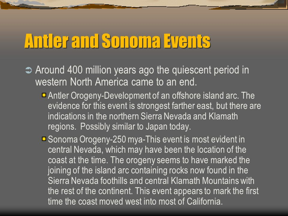 Antler and Sonoma Events  Around 400 million years ago the quiescent period in western North America came to an end. Antler Orogeny-Development of an