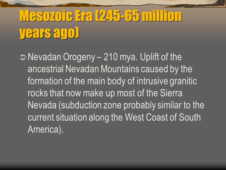 Mesozoic Era (245-65 million years ago)  Nevadan Orogeny – 210 mya. Uplift of the ancestrial Nevadan Mountains caused by the formation of the main bo