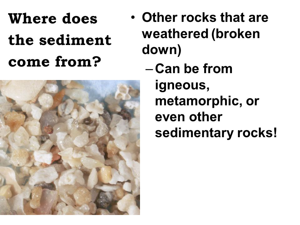 Where does the sediment come from? Other rocks that are weathered (broken down) –Can be from igneous, metamorphic, or even other sedimentary rocks!