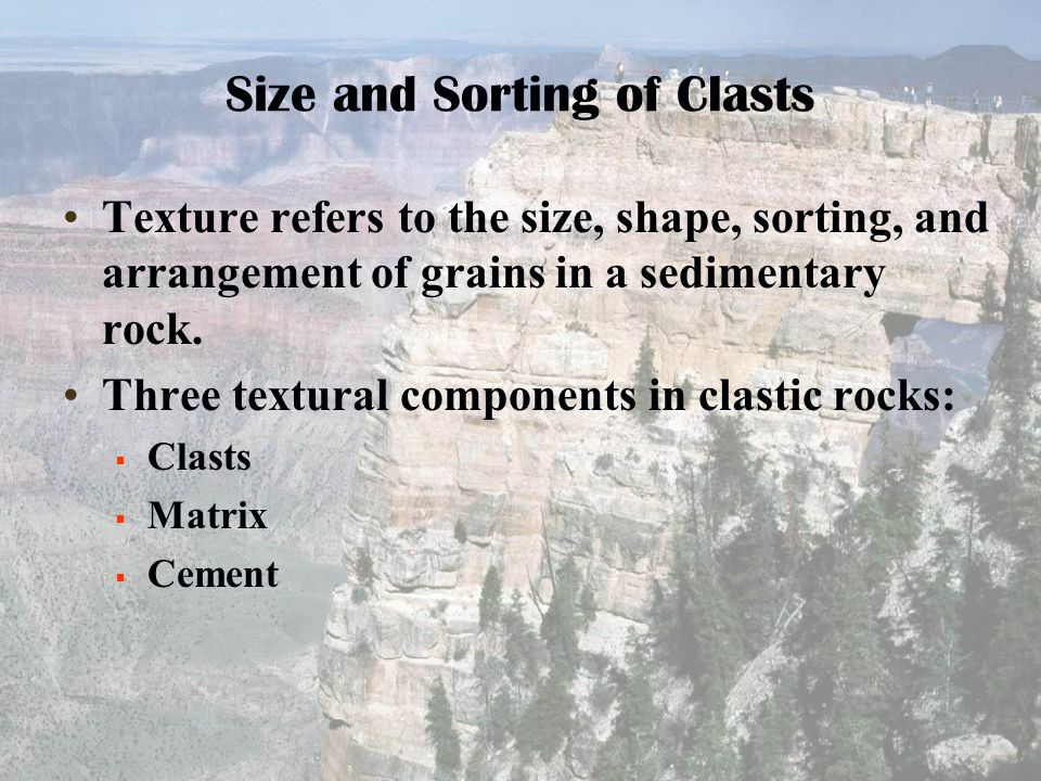 Size and Sorting of Clasts Texture refers to the size, shape, sorting, and arrangement of grains in a sedimentary rock. Three textural components in c