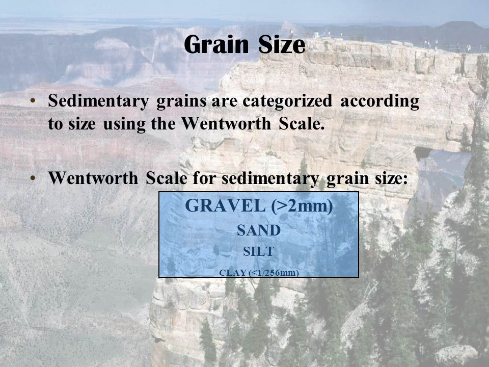 Grain Size Sedimentary grains are categorized according to size using the Wentworth Scale. Wentworth Scale for sedimentary grain size: GRAVEL (>2mm) S