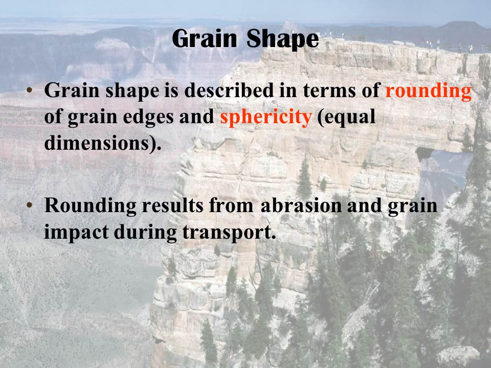 Grain Shape Grain shape is described in terms of rounding of grain edges and sphericity (equal dimensions). Rounding results from abrasion and grain i