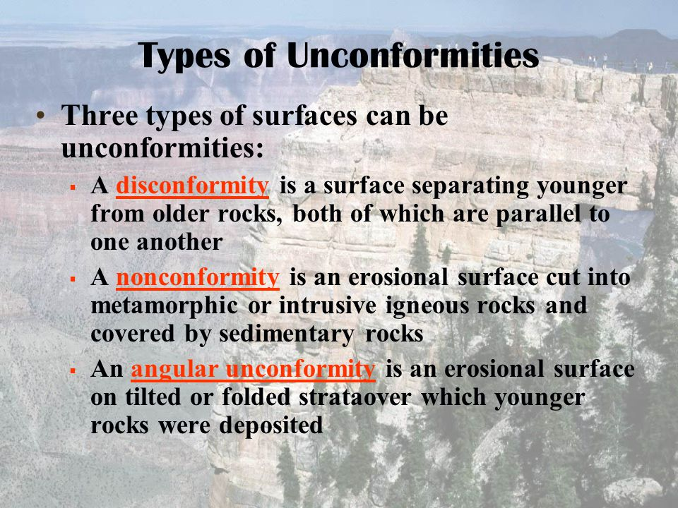 Three types of surfaces can be unconformities:  A disconformity is a surface separating younger from older rocks, both of which are parallel to one a