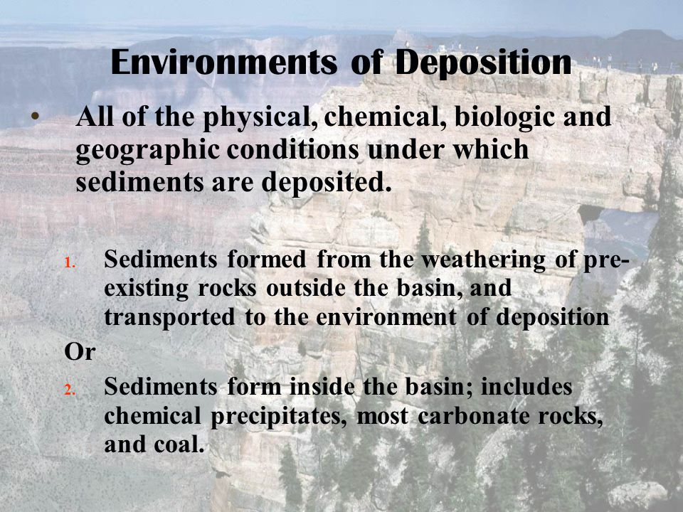 Environments of Deposition All of the physical, chemical, biologic and geographic conditions under which sediments are deposited. 1. Sediments formed