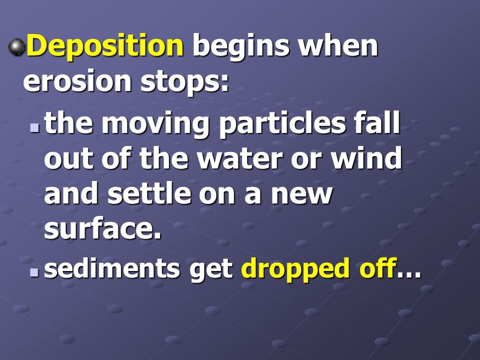Deposition begins when erosion stops: the moving particles fall out of the water or wind and settle on a new surface.