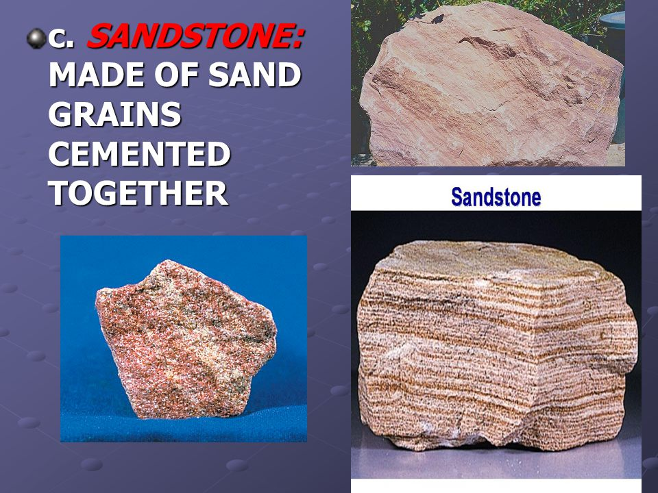 c. SANDSTONE: MADE OF SAND GRAINS CEMENTED TOGETHER