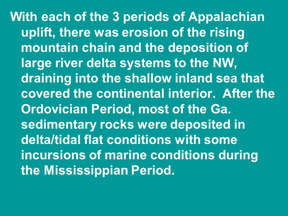 With each of the 3 periods of Appalachian uplift, there was erosion of the rising mountain chain and the deposition of large river delta systems to the NW, draining into the shallow inland sea that covered the continental interior.