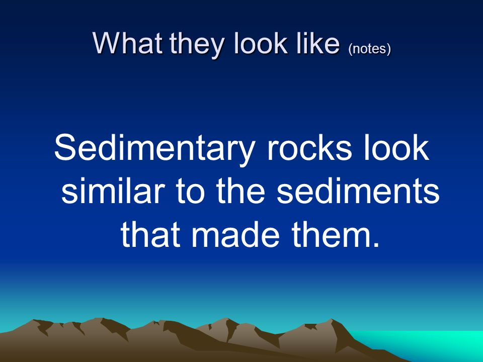 What they look like (notes) Sedimentary rocks look similar to the sediments that made them.