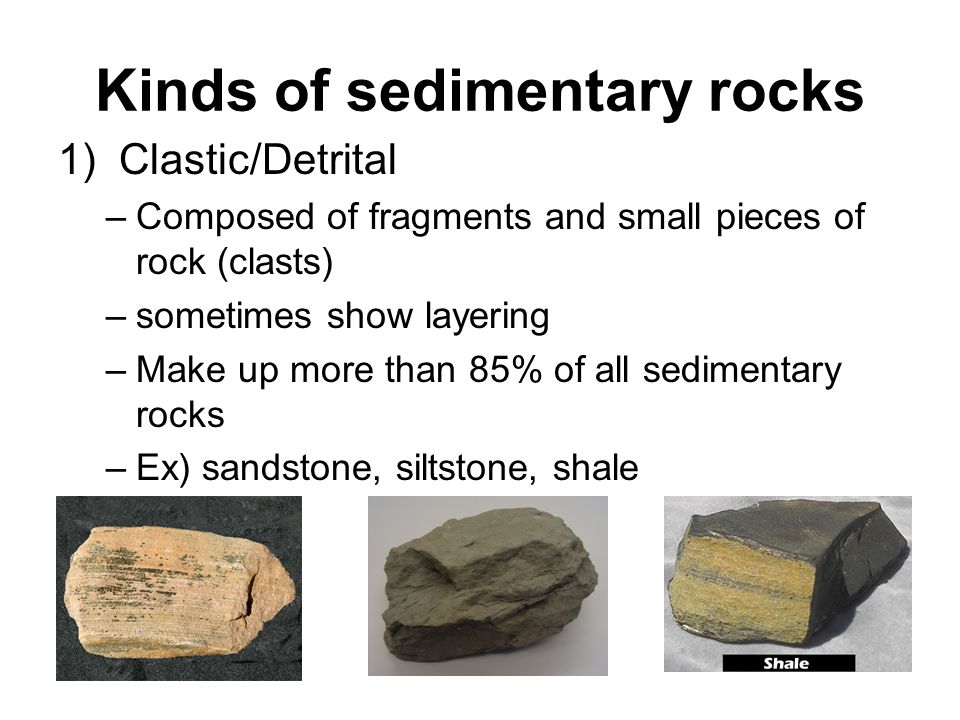 Kinds of sedimentary rocks 1) Clastic/Detrital –Composed of fragments and small pieces of rock (clasts) –sometimes show layering –Make up more than 85