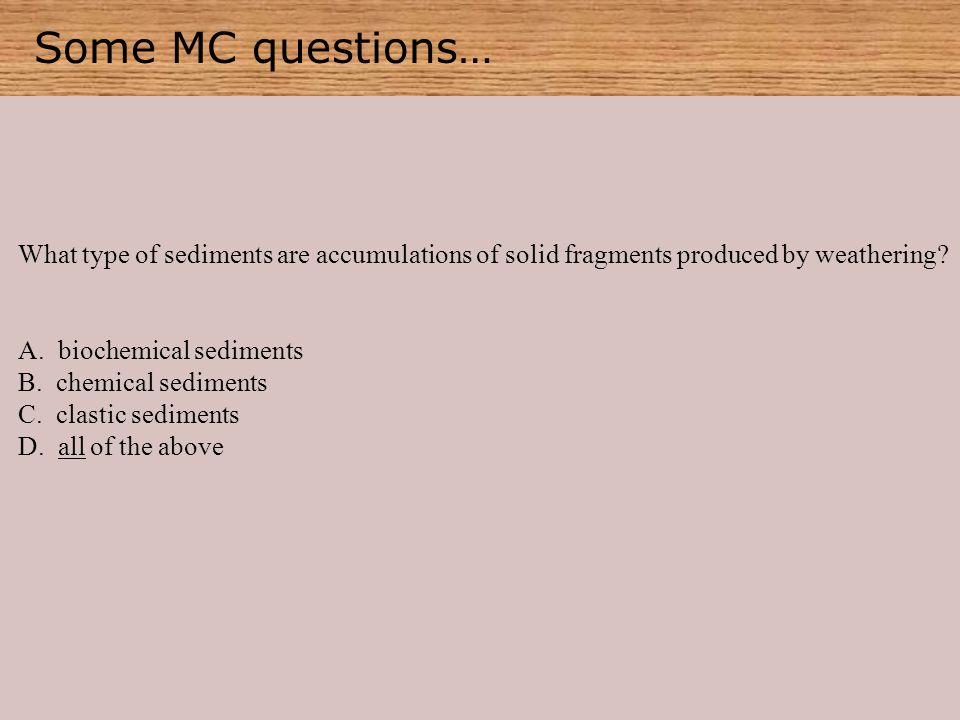 Some MC questions… What type of sediments are accumulations of solid fragments produced by weathering.